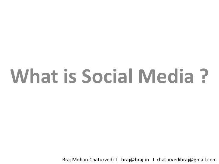 What is Social Media ?<br />Braj Mohan Chaturvedi  I   braj@braj.in   I  chaturvedibraj@gmail.com<br />
