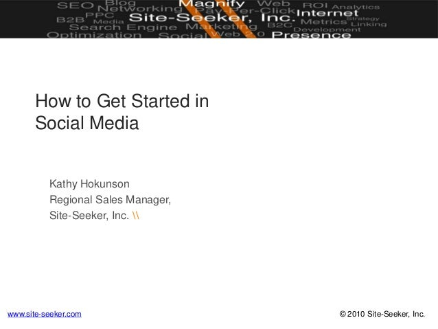 © 2010 Site-Seeker, Inc.www.site-seeker.com How to Get Started in Social Media Kathy Hokunson Regional Sales Manager, Site...