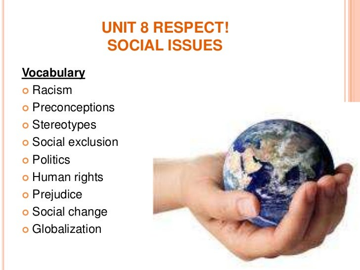 UNIT 8 RESPECT!SOCIAL ISSUES<br />Vocabulary<br />Racism<br />Preconceptions<br />Stereotypes<br />Social exclusion<br />P...