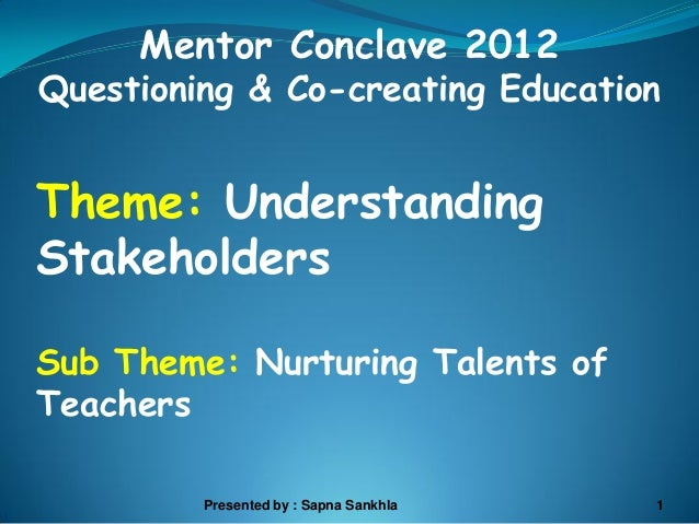 Mentor Conclave 2012Questioning & Co-creating EducationTheme: UnderstandingStakeholdersSub Theme: Nurturing Talents ofTeac...