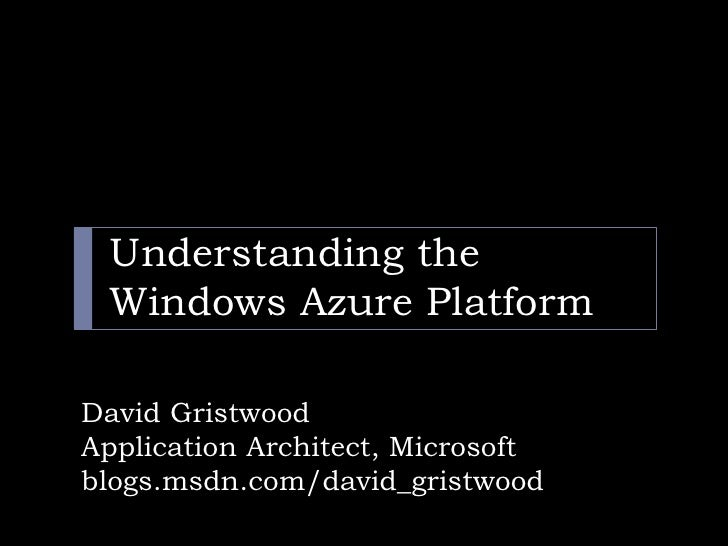 Understanding the  Windows Azure Platform  David Gristwood Application Architect, Microsoft blogs.msdn.com/david_gristwood