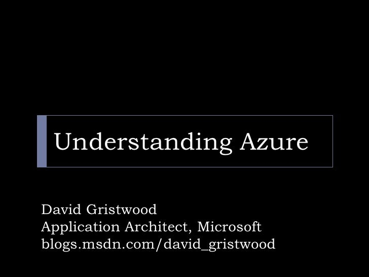 Understanding Azure<br />David Gristwood<br />Application Architect, Microsoft <br />blogs.msdn.com/david_gristwood<br />