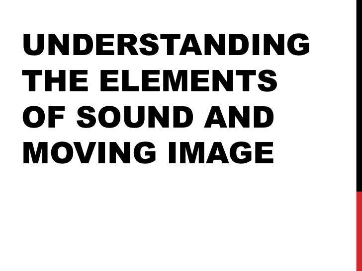 UNDERSTANDINGTHE ELEMENTSOF SOUND ANDMOVING IMAGE
