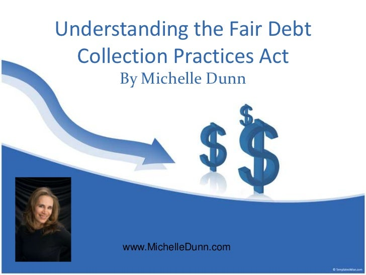 Understanding the FairDebt Collection Practices Act<br />By Michelle Dunn<br />www.MichelleDunn.com<br />