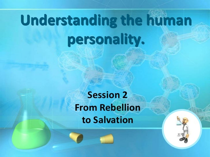 Understanding the human      personality.          Session 2       From Rebellion         to Salvation