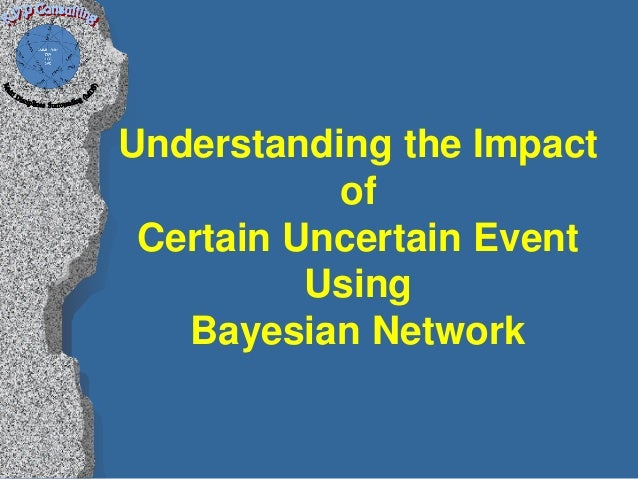 Understanding the Impact           of Certain Uncertain Event          Using   Bayesian Network
