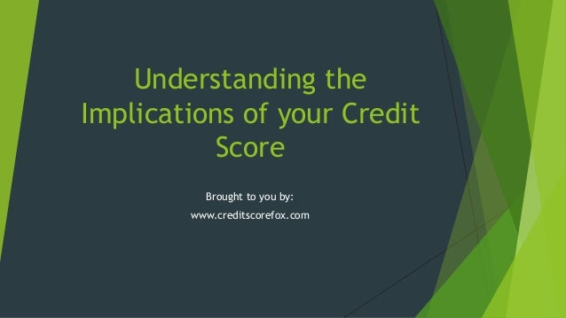 Understanding the Implications of your Credit Score Brought to you by: www.creditscorefox.com
