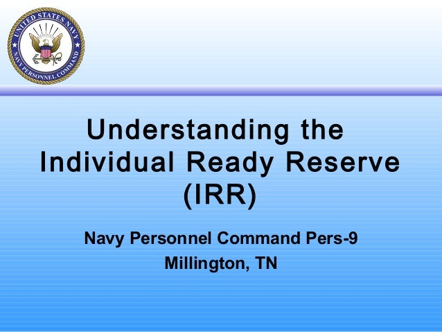 Understanding the Individual Ready Reserve (IRR) Navy Personnel Command Pers-9 Millington, TN