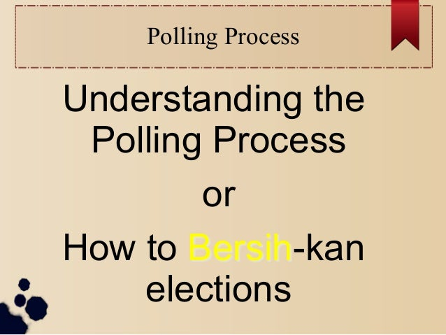 Polling ProcessUnderstanding the Polling Process        orHow to Bersih-kan    elections