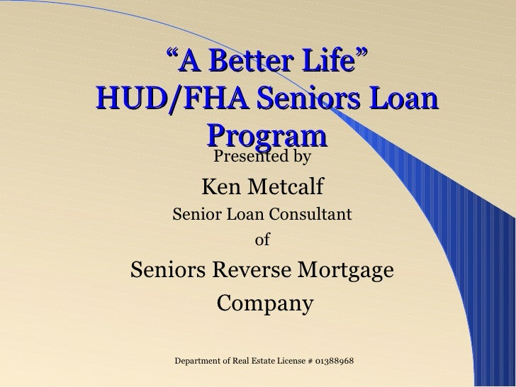 """ A Better Life"" HUD/FHA Seniors Loan Program Presented by Ken Metcalf Senior Loan Consultant for American Pacific Mortgag..."