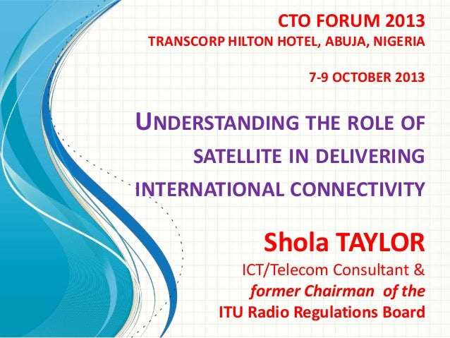 CTO FORUM 2013 TRANSCORP HILTON HOTEL, ABUJA, NIGERIA 7-9 OCTOBER 2013  UNDERSTANDING THE ROLE OF SATELLITE IN DELIVERING ...
