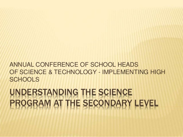UNDERSTANDING THE SCIENCE PROGRAM AT THE SECONDARY LEVEL ANNUAL CONFERENCE OF SCHOOL HEADS OF SCIENCE & TECHNOLOGY - IMPLE...