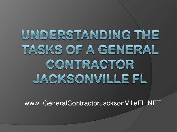 Understanding the Tasks of a General Contractor Jacksonville FL<br />www. GeneralContractorJacksonVilleFL.NET<br />