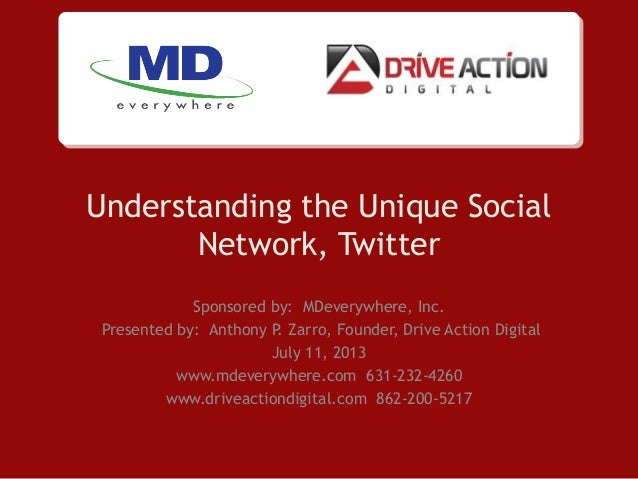 Understanding the Unique Social Network, Twitter Sponsored by: MDeverywhere, Inc. Presented by: Anthony P. Zarro, Founder,...