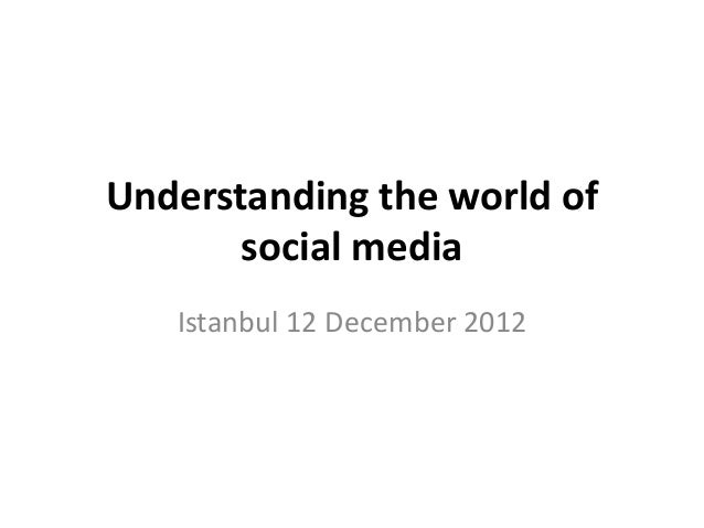 Understanding the world of       social media   Istanbul 12 December 2012