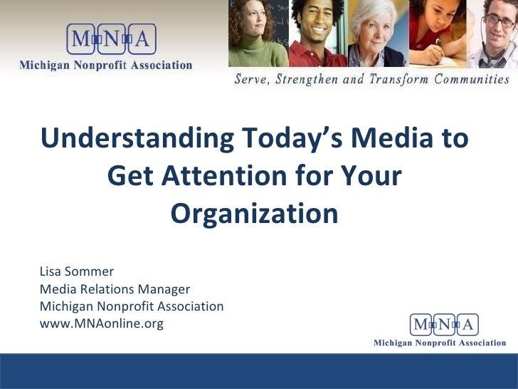 Understanding Today's Media to Get Attention for Your Organization Lisa Sommer Media Relations Manager Michigan Nonprofit ...