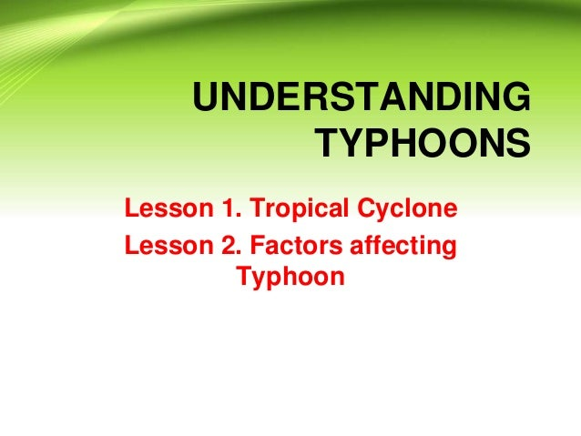 UNDERSTANDING TYPHOONS Lesson 1. Tropical Cyclone Lesson 2. Factors affecting Typhoon
