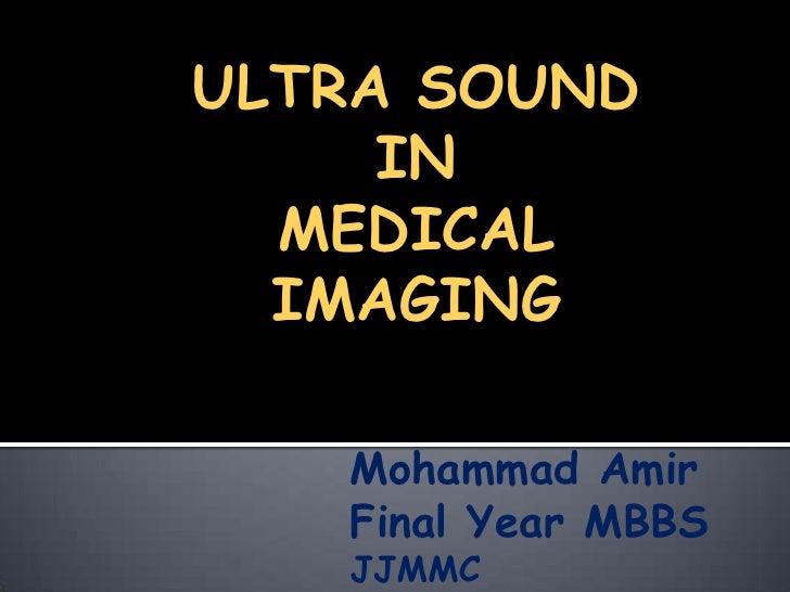 ULTRA SOUND<br />IN<br />MEDICAL IMAGING<br />Mohammad Amir<br />Final Year MBBS<br />JJMMC<br />