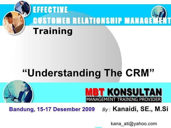 """ Understanding  The  CRM "" EFFECTIVE  CUSTOMER RELATIONSHIP MANAGEMENT   Training Bandung, 15-17 Desember 2009   By  :   ..."