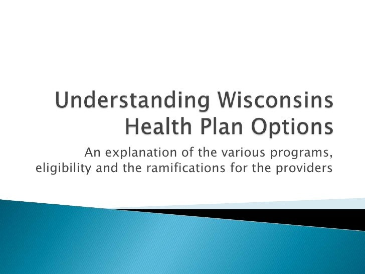 Understanding Wisconsins Health Plan Options<br />An explanation of the various programs, eligibility and the ramification...