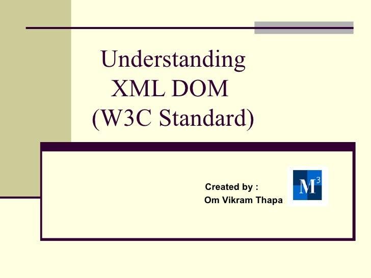 Understanding  XML DOM(W3C Standard)         Created by :         Om Vikram Thapa