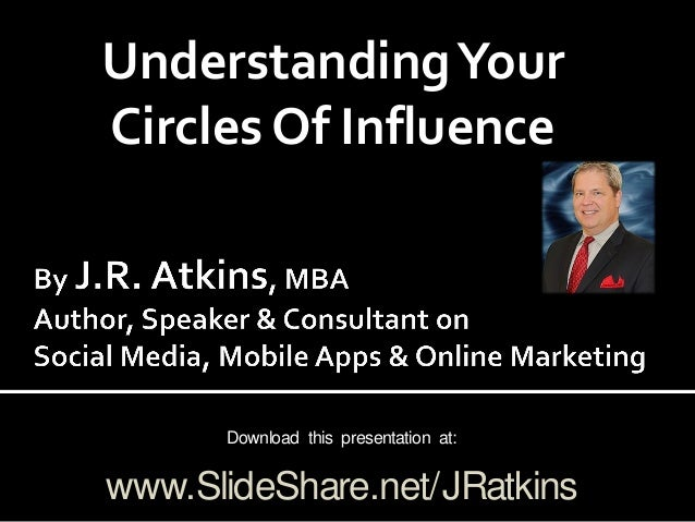 UnderstandingYour Circles Of Influence Download this presentation at: www.SlideShare.net/JRatkins
