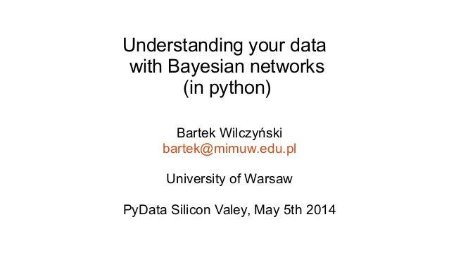 Understanding your data with Bayesian networks (in python) Bartek Wilczyński bartek@mimuw.edu.pl University of Warsaw PyDa...
