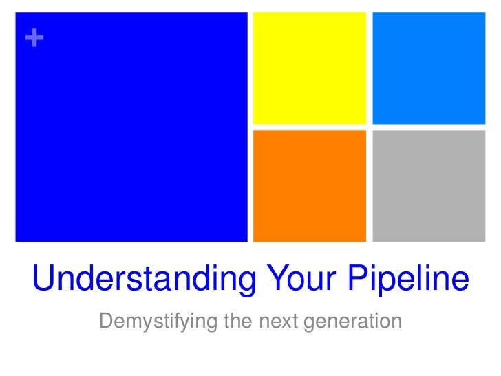 Understanding Your Pipeline<br />Demystifying the next generation<br />