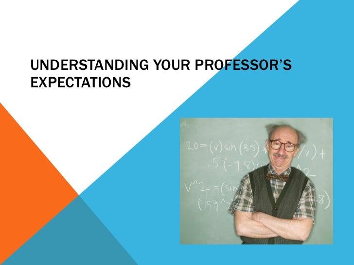 UNDERSTANDING YOUR PROFESSOR'S EXPECTATIONS