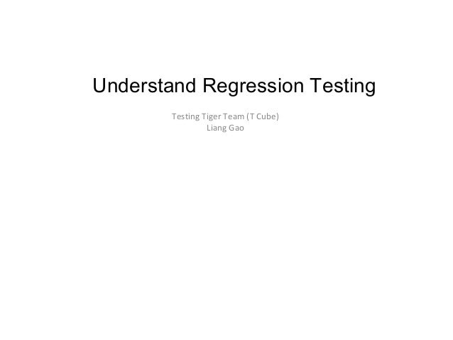 Understand Regression Testing Testing Tiger Team (T Cube) Liang Gao