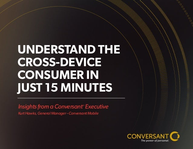 Insights from a Conversant® Executive Kurt Hawks, General Manager – Conversant Mobile UNDERSTAND THE CROSS-DEVICE CONSUMER...