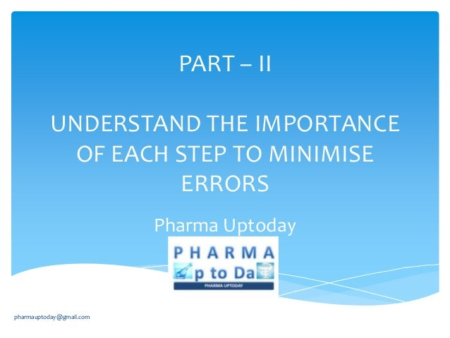 PART – II UNDERSTAND THE IMPORTANCE OF EACH STEP TO MINIMISE ERRORS Pharma Uptoday  pharmauptoday@gmail.com