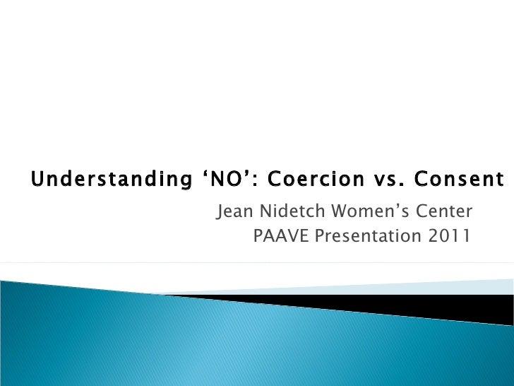 Understanding 'NO': Coercion vs. Consent               Jean Nidetch Women's Center                   PAAVE Presentation 2011