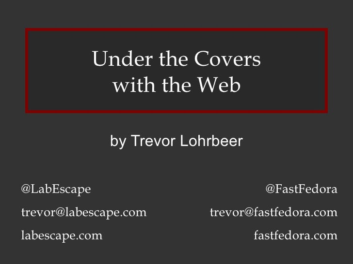 Under the Covers with the Web by Trevor Lohrbeer @LabEscape [email_address] labescape.com @FastFedora [email_address] fast...