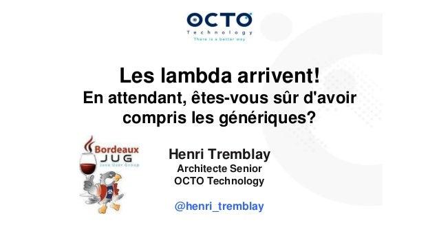 Les lambda arrivent! En attendant, êtes-vous sûr d'avoir compris les génériques? Henri Tremblay Architecte Senior OCTO Tec...