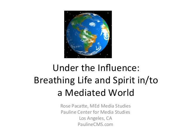 Under  the  Influence:     Breathing  Life  and  Spirit  in/to     a  Mediated  World   Rose  P...
