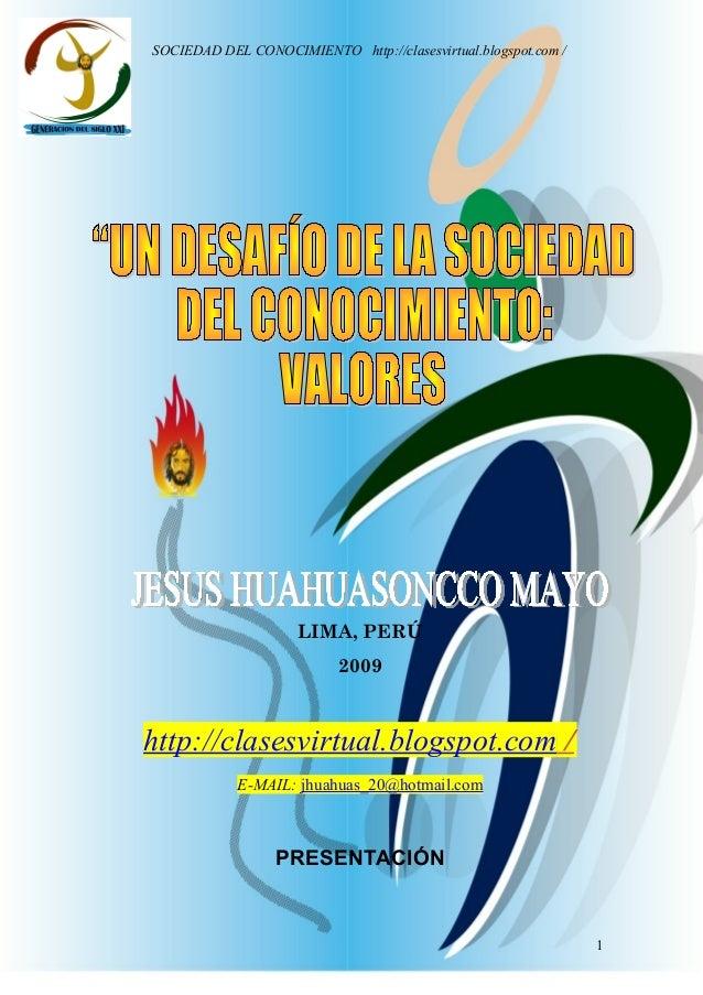 Jesus Huahuasoncco Mayo SOCIEDAD DEL CONOCIMIENTO http://clasesvirtual.blogspot.com / LIMA, PERÚ 2009 http://clasesvirtual...
