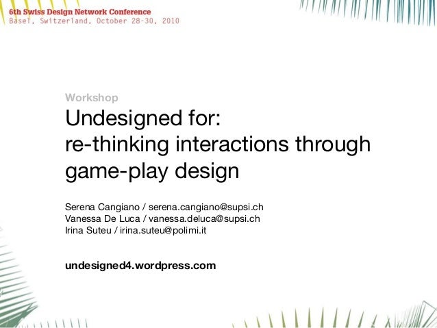 Workshop Undesigned for: re-thinking interactions through game-play design Serena Cangiano / serena.cangiano@supsi.ch Vane...