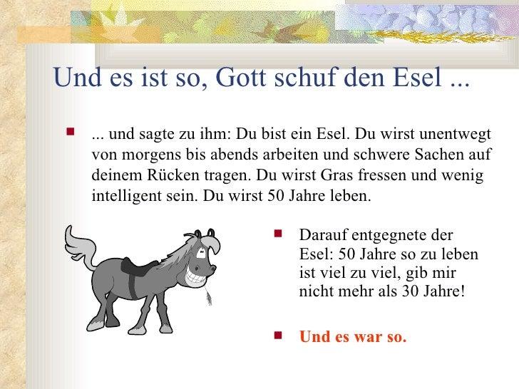 Und es ist so, Gott schuf den Esel ...    ... und sagte zu ihm: Du bist ein Esel. Du wirst unentwegt     von morgens bis ...