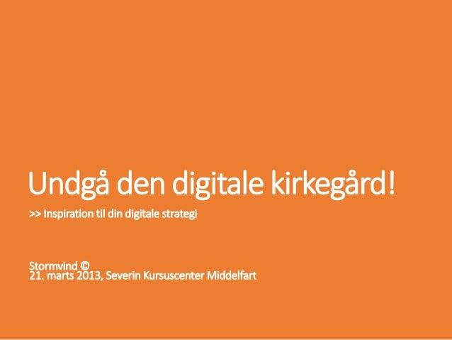 Undgå den digitale kirkegård!>> Inspiration til din digitale strategiStormvind ©21. marts 2013, Severin Kursuscenter Midde...