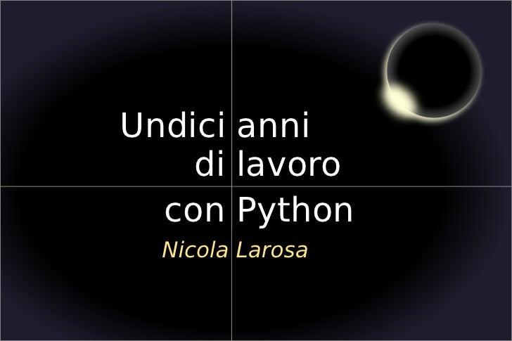 Undici anni                     di lavoro                   con Python                   Nicola Larosa                    ...