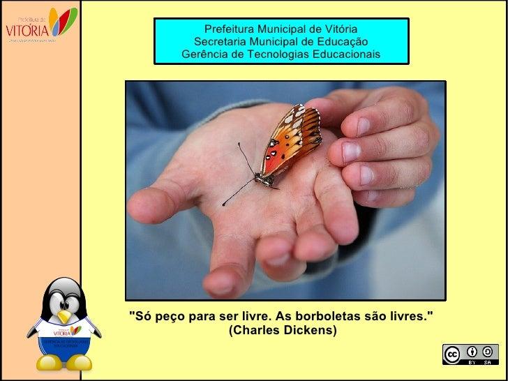 """""""Só peço para ser livre. As borboletas são livres."""" (Charles Dickens) Prefeitura Municipal de Vitória Secretaria..."""