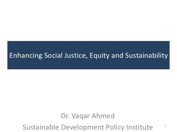 Enhancing Social Justice, Equity and Sustainability                Dr. Vaqar Ahmed    Sustainable Development Policy Insti...