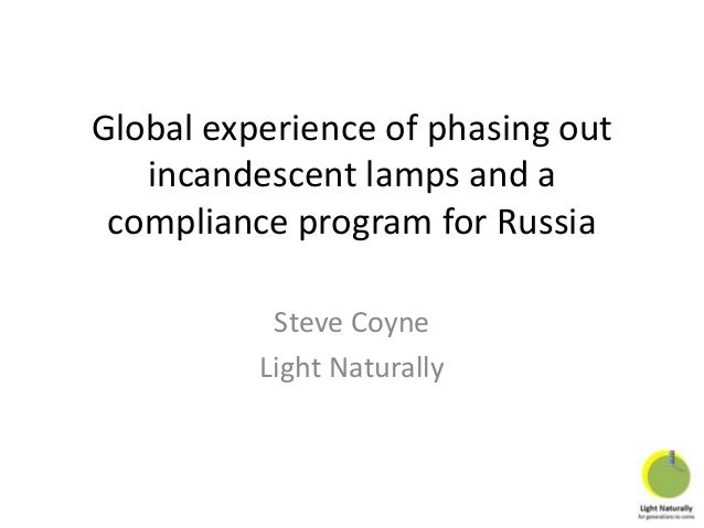 Global experience of phasing out incandescent lamps and a compliance program for Russia Steve Coyne Light Naturally
