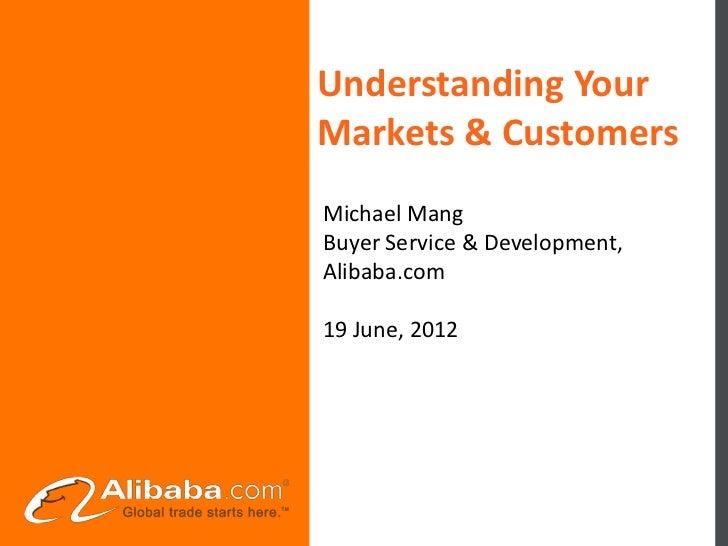 Understanding YourMarkets & CustomersMichael MangBuyer Service & Development,Alibaba.com19 June, 2012