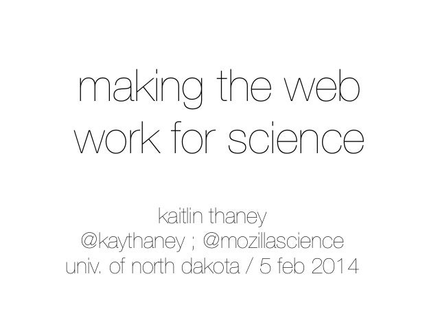making the web work for science kaitlin thaney @kaythaney ; @mozillascience univ. of north dakota / 5 feb 2014