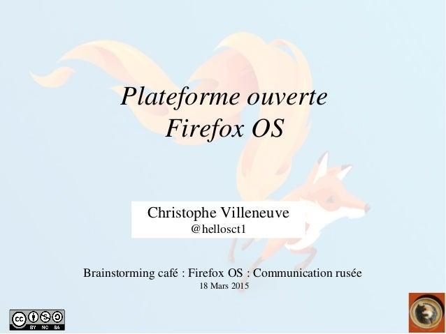 Plateformeouverte FirefoxOS ChristopheVilleneuve @hellosct1 Brainstormingcafé:FirefoxOS:Communicationrusée ...