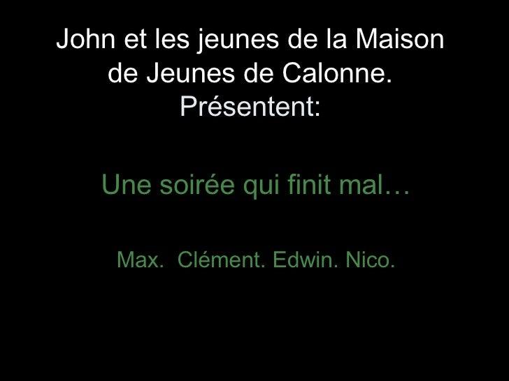 John et les jeunes de la Maison de Jeunes de Calonne. Présentent: Une soirée qui finit mal… Max.  Clément. Edwin. Nico.