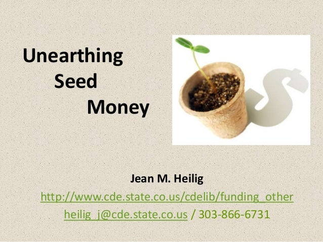 Unearthing Seed Money  Jean M. Heilig http://www.cde.state.co.us/cdelib/funding_other heilig_j@cde.state.co.us / 303-866-6...