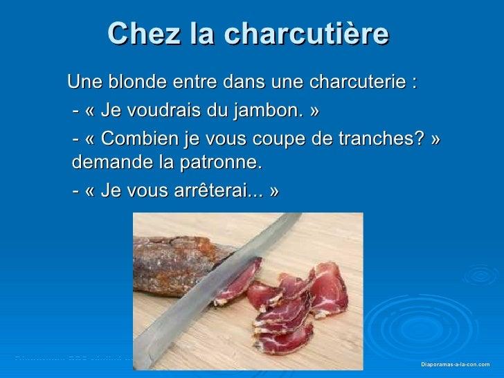 Chez la charcutière          Une blonde entre dans une charcuterie :          - « Je voudrais du jambon. »          - « Co...